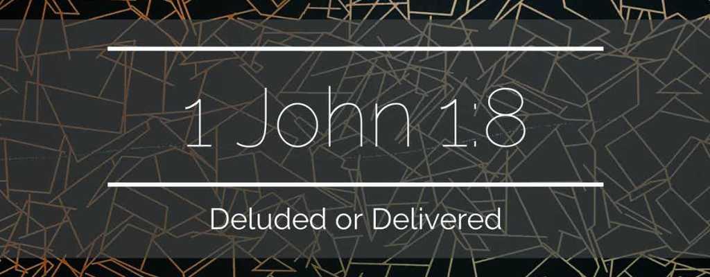 1 John 1:8 – Deluded or Delivered