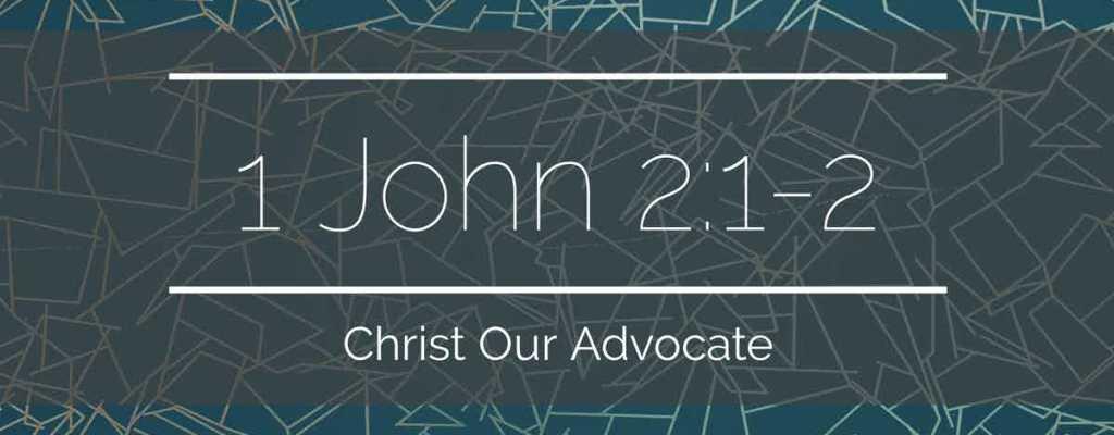 1 John 2:1-2 – Christ Our Advocate