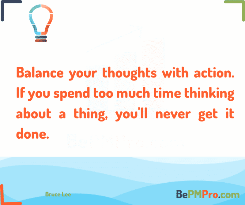 Balance your thoughts with action. If you spend too much time thinking about a thing, you'll never get it done.