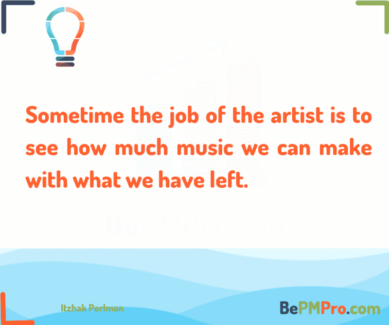 Sometime the job of the artist is to see how much music we can make with what we have left. 7 Brilliant Motivational Quotes