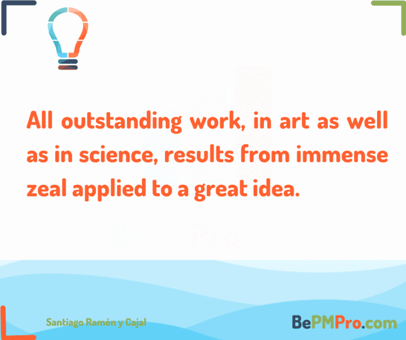 All outstanding work, in art as well as in science, results from immense zeal applied to a great idea.