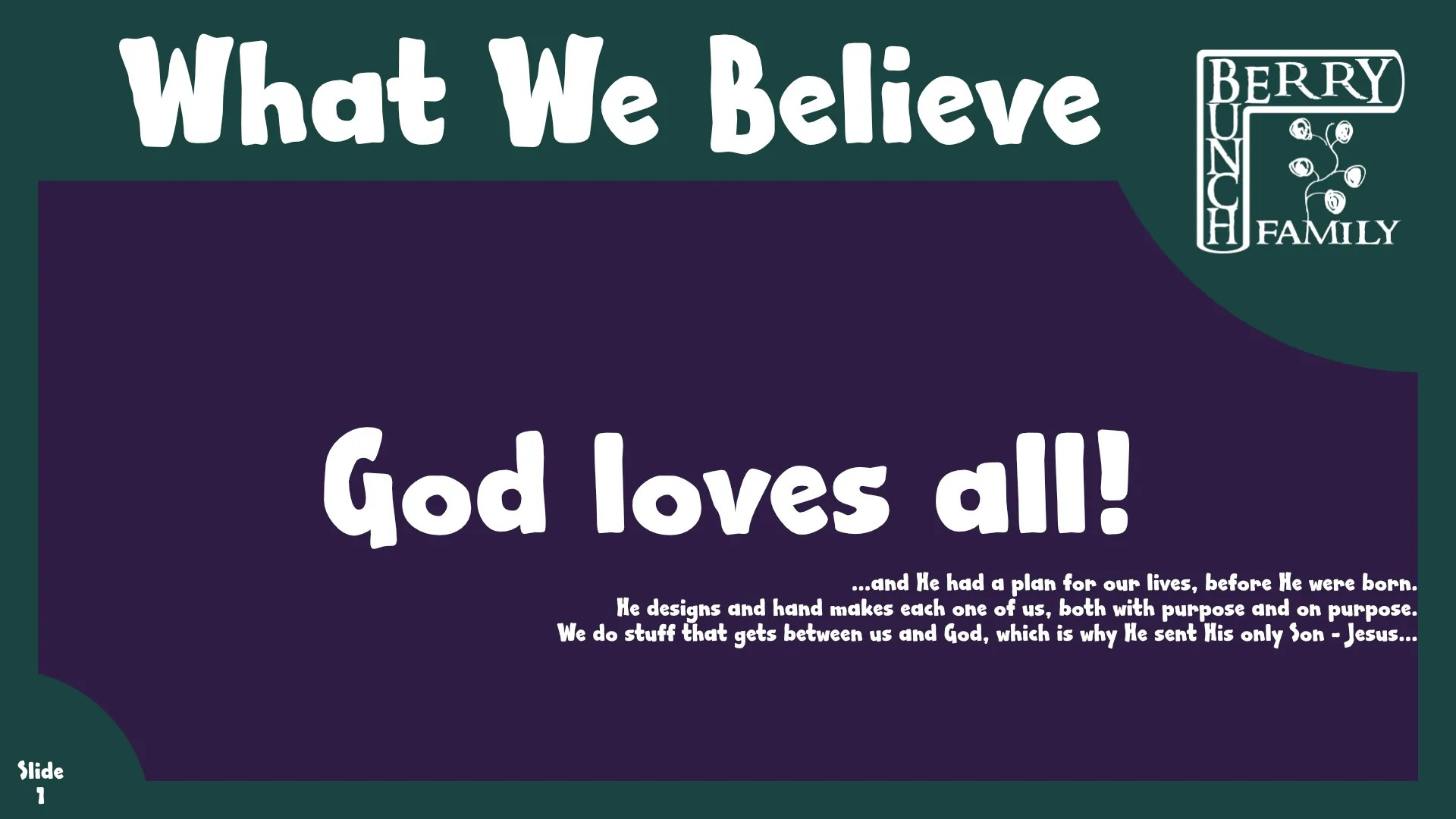 What We Believe: God Loves All…He exists  for all, and in those who choose to believe. His gifts are freely given to be used in this life. He helps us become more like Jesus, if we choose to let Him. He is our Comforter…