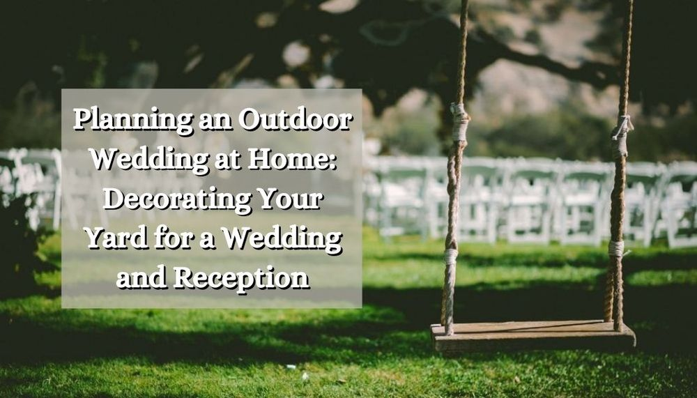 Planning an Outdoor Wedding at Home: Decorating Your Yard for a Wedding and Reception