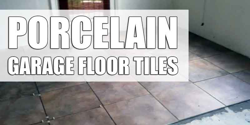 Reasons Why You Should Install Porcelain Garage Floor Tile