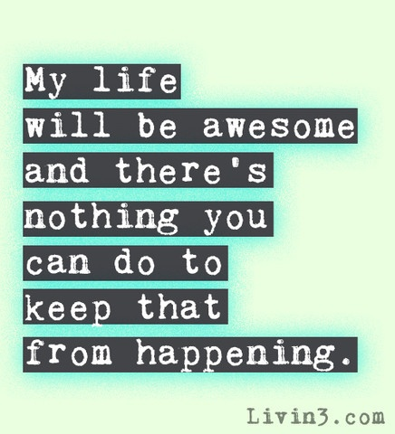 My life will be awsome and there's nothing you can do to keep that from happening