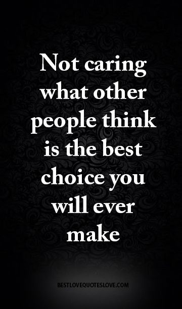 Not Caring What Other People Think Is The Best Choice You Will Ever