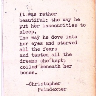 it was rather beautiful the way he put her insecurities to sleep that way he dove into her eyes and starved all the fears and tasted all the dreams she kept coiled beneath her bones