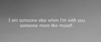 I am someone else when I'm with you someone more like myself