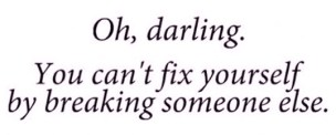 Oh darling, you can't fix yourself by breaking someone else