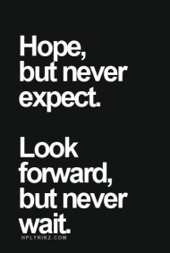 hope but never expect, look forward but never wait