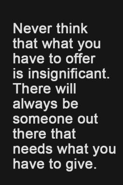 never think that what you have to offer is insignificant. there will always be someone out there that needs what you have to give