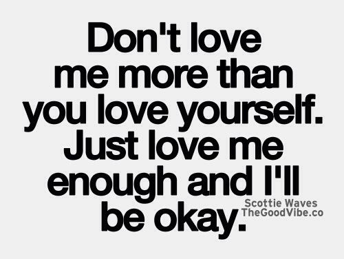 Dont Love Me More Than You Love Yourself Just Love Me Enough
