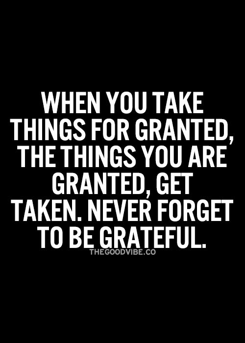 When You Take Things For Granted The Things You Are Granted Get