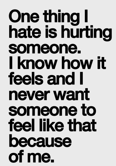 One Thing I Hate Is Hurting Someone I Know How It Feels And I Never
