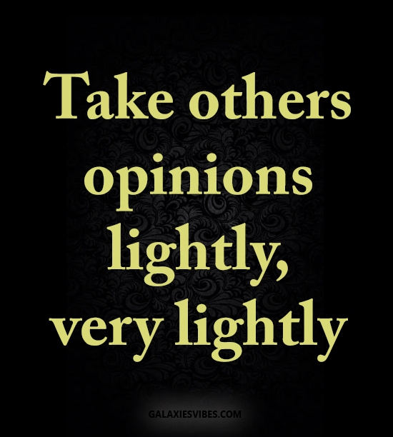 Take others opinions lightly, very lightly😁😃