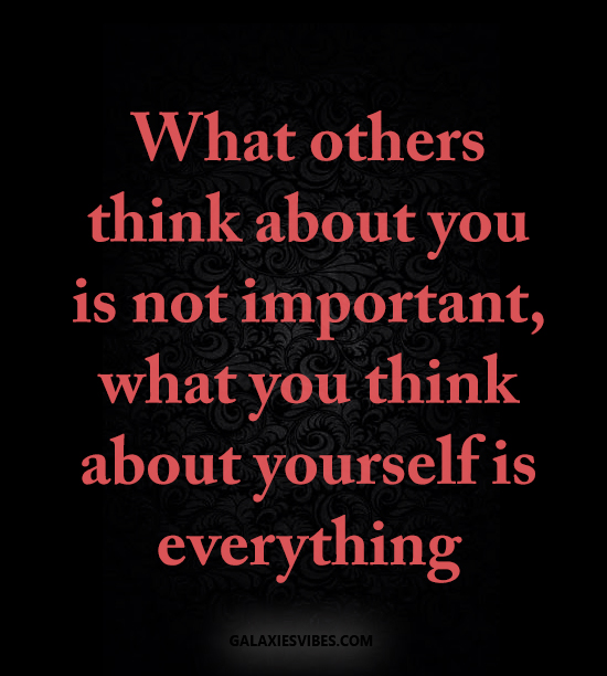 What others think about you is not important, what you think about yourself is everything