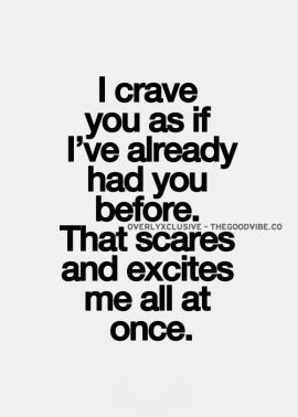 I crave you as if I've already had you before, that scares and excites me all at once