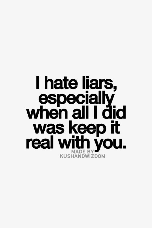 I Hate Liars Especially When All I Did Was Keep It Real With You