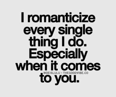 I romanticize every single thing I do, especially when it comes to you