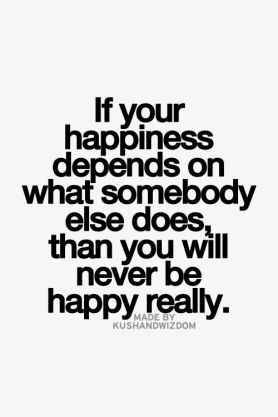 If your happiness depends on what somebody else does, than you will never be happy really