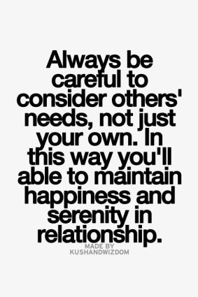 always be careful to consider others needs, not just your own, in this way you'll able to maintain happiness and serenity in relationship