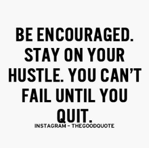 be encouraged, stay on your hustle, you can't fail until you quit