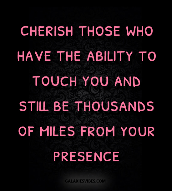 cherish those who have the ability to touch you and still be thousands of miles from your presence