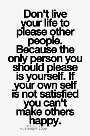 don't live your life to please other people, because the only person you should please is yourself if your own self is not satisfied you can't make others happy