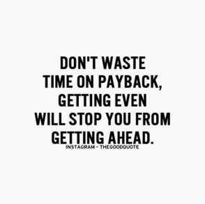 don't waste time on payback, getting even will stop you from getting ahead