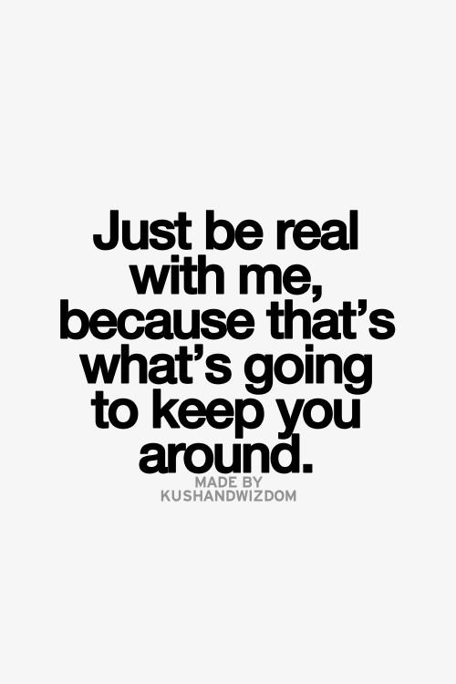 Just Be Real With Me Because Thats Whats Going To Keep You Around