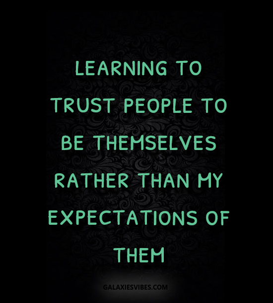 learning to trust people to be themselves rather than my expectations of them