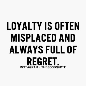 loyalty is often misplaced and always full of regret