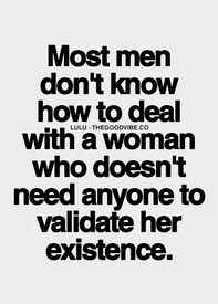 Most Men Dont Know How To Deal With A Woman Who Doesnt Need Anyone