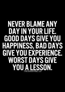 never blame any day in your life, good days give you happiness, bad days give you experience, worst days give you a lesson