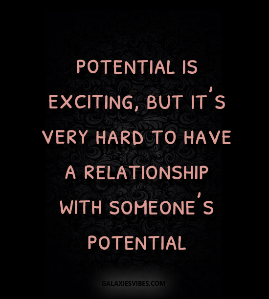 potential is exciting, but it's very hard to have a relationship with someone's potential