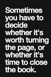 sometimes you have to decide whether it's worth turning the page, or whether it's time to close the book