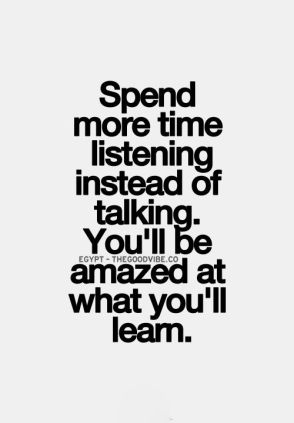 spend more time listening instead of talking, you'll be amazed at what you'll learn