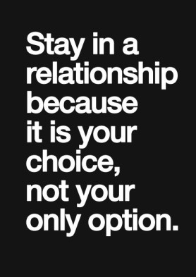 stay in a relationship because it is your choice, not your only option