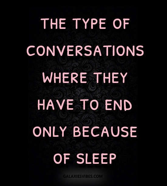 the type of conversations where they have to end only because of sleep