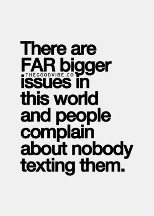 there are far bigger issues in this world and people complain about nobody texting them