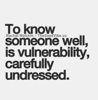 to know someone well is vulnerability, carefully undressed