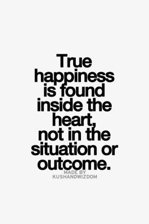 true happiness is found inside the heart, not in the situation or outcome