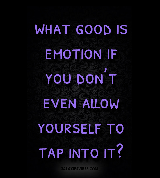what good is emotion if you don't even allow yourself to tap into it