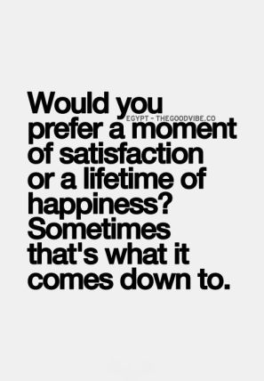 would you prefer a moment of satisfaction or a lifetime of happiness, sometimes that's what it comes down to