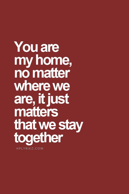 Best Love Quotes You Are My Home No Matter Where We Are It Just