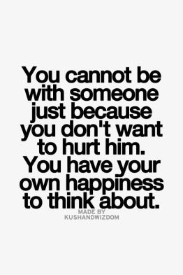 you cannot be with someone just because you don't want to hurt him, you have your own happiness to think about