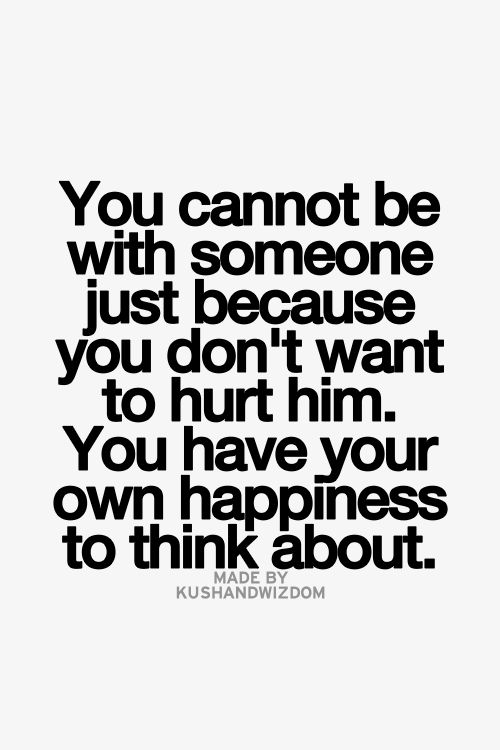 You Cannot Be With Someone Just Because You Dont Want To Hurt Him