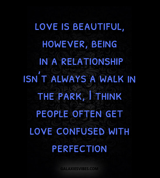 love is beautiful, however, being in a relationship isn't always a walk in the park, I think people often get love confused with perfection