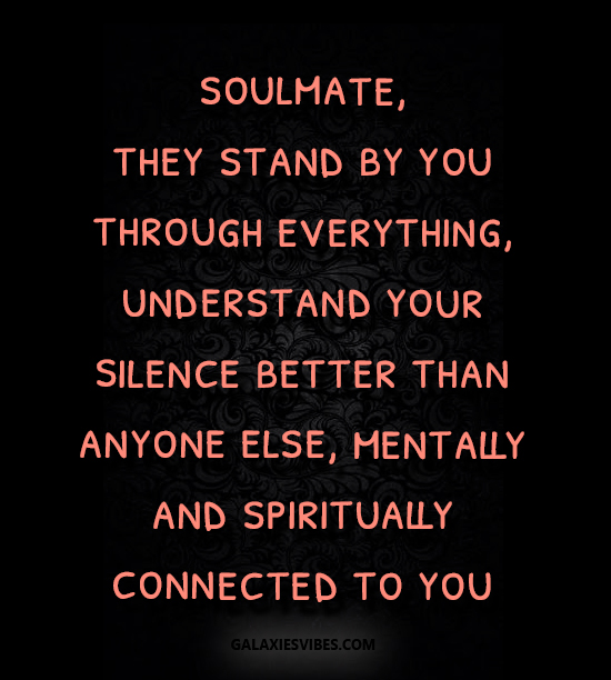 soulmate, they stand by you through everything, understand your silence better than anyone else, mentally and spiritually connected to you