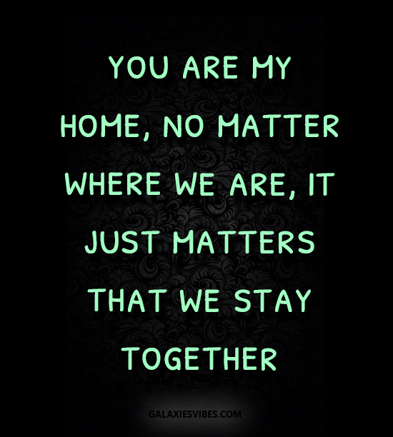 you are my home, no matter where we are, it just matters that we stay together